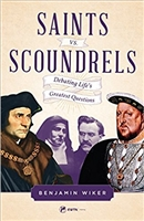 Saints Vs. Scoundrels: Debating Life's Greatest Questions by Benjamin Wiker
