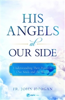His Angels at Our Side: Understanding Their Power in Our Souls and the World by John Horgan