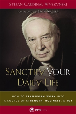 Santify Your Daily Life: How To Transform Work Into a Source of Strength, Holiness, & Joy by Stefan Cardinal Wyszynski