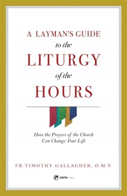 A Layman's Guide to the Liturgy of the Hours by Fr. Timothy Gallagher