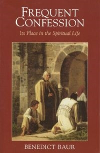 Frequent Confession its Place in the Spiritual Life by Benedict Baur