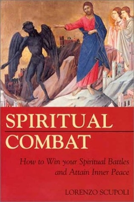 Spiritual Combat How to Win Your Spiritual Battles and Attain Inner Peace by Lorenzo Scupoli