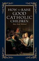 How to Raise Good Catholic Children by Mary Reed Newland