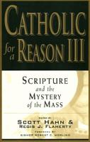 Catholic For a Reason III, Scripture and the Mystery of the Mass by Scott Hahn and Regis Flaherty