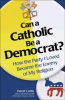 Can a Catholic be a Democrat? How the Party I loved Became the Enemy of My Religion, by David Carlin