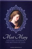 Meet Mary - Getting to know the Mother of God by Mark Miravalle
