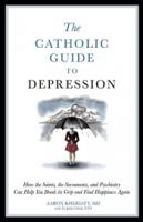 The Catholic Guide To Depression by Aaron Kheriaty