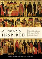 Always Inspired: Why Bible-Believing Christians Need the Catholic Church, By Basil Butler