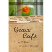 Grace Cafe - Serving Up Recipes for Faithful Mothering by Donna-Marie Cooper O' Boyle