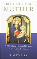 Behold Your Mother: A Biblical and Historical Defense of the Marian Doctrines by Tim Staples