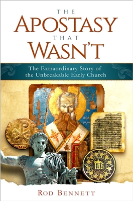 The Apostasy That Wasn't: The Extraordinary Story of the Unbreakable Early Church by Rod Bennett