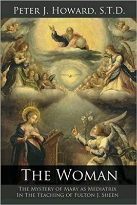 The Woman: The Mystery of Mary as Mediatrix In the Teaching of Fulton J. Sheen by Peter J. Howard