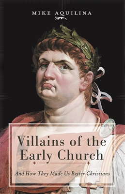 Villains of the Early Church: And How They Made Us Better Christians by Mike Aquilina