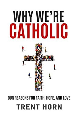 Why We're Catholic: Our Reasons For Faith, Hope, and Love by Trent Horn