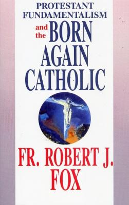 Protestant Fundamentalism and the Born Again Catholic by Fr. Robert J. Fox