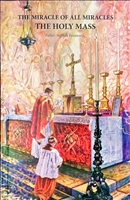 The Miracle of All Miracles The Holy Mass by Father Stephen Lesniewski