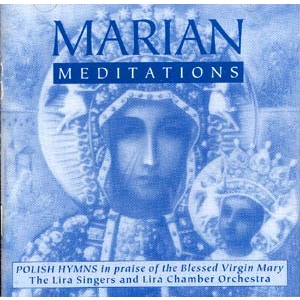 Marian Meditations - Polish Hymns In Praise of the Virgin Mary Sung By The  Lira Singers [r]