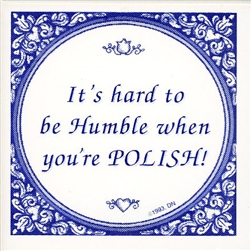 "Truer words have never been spoken, it IS hard to be humble when you're Polish. Now you can let the world know you're trying at least with this genuine Delft tile, made in Holland. Other Polish truisms include ""I've got Polish Roots"" and the always approp"