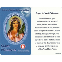 Healing Saint Philomena is the Patron of babies, infants, children. This unique prayer card contains a third class relics on the front with the prayer on the back. The piece of cloth has been touched to the relics.