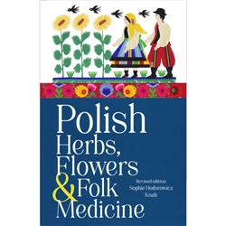 Polish Herbs, Flowers and Folk Medicine: Revised Edition. A must for gardeners or anyone interested in learning more about home remedies and their Polish ancestry.