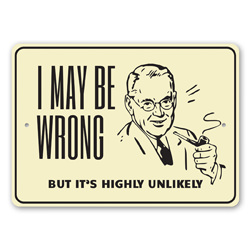 I May Be Wrong, But It's Highly Unlikely Witty Fun Decoratve Sign, Humourous Gift Idea