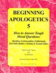 Beginning Apologetics 5: How to Answer Tough Moral Questions: Abortion, Contraception, Euthanasia, Test-Tube Babies, Cloning and Sexual Ethics