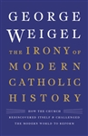 Irony of Modern Catholic History, The: How the Church Rediscovered Itself and Challenged the Modern World to Reform