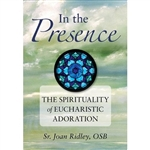 In the Presence: The Spirituality of Eucharistic Adoration