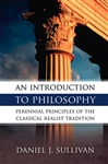 Introduction To Philosophy , An : The Perennial Principles of the Classical Realist Tradition