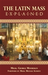 Latin Mass Explained, The: Everything needed to understand and appreciate the Traditional Latin Mass.