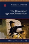 Revolution Against Christendom, The: A History of Christendom, Vol. 5