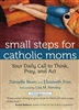 Small Steps For Catholic Moms: Your Daily Call to Think, Pray and Act