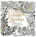 Whatever Is Lovely: A Coloring Book for Reflection and Worship