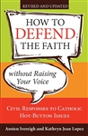 How to Defend the Faith Without Raising Your Voice: Civil Responses to Catholic Hot Button Issues - Revised and Updated
