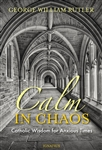 Calm in Chaos : Catholic Wisdom for Anxious Times