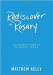 Rediscover the Rosary : The Modern Power of an Ancient Prayer