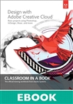 Design with Adobe Creative Cloud Classroom in a Book: Basic Projects using Photoshop, InDesign, Muse, and More (eBook)
