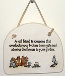 """A real friend is someone that overlooks your broken down gate and admires the flowers in youe garden.!"" Large Hanging Plaque"