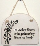"""The loveliest flowers in the garden of my life are my friends."" Large Hanging Plaque"