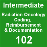 Intermediate Radiation Oncology Coding, Reimbursement & Documentation (Download)