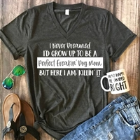 "Tee ""I Never Dreamed Id Grow Up To Be A Perfect Freaking Dog Mom But Here I Am Killin It"" T Shirt"