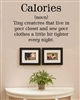 Calories (noun) Tiny creatures that live in your closet and sew your clothes a little bit tighter every night.  Vinyl Wall Art Decal Sticker