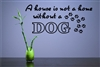 A house is not a home without a DOG Vinyl Wall Art Decal Sticker