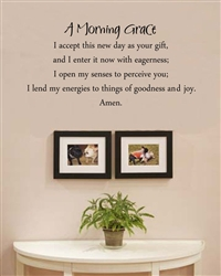 A Morning Grace I accept this new day as your gift, and I enter it now with eagerness; I open my sense to perceive you; I lend my energies to things of goodness and joy. Amen.Vinyl Wall Art Decal Sticker