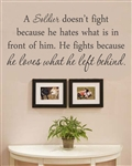 A Soldier doesn't fight because he hates what is in front of him. He fights because he loves what he left behind. Vinyl Wall Art Decal Sticker