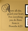 Above all else, guard your heart, For everything you do flows from it. Proverbs 4:23 Vinyl Wall Art Decal Sticker