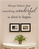 Always believe that something wonderful is about to happen. Vinyl Wall Art Decal Sticker