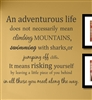 An adventurous life does not necessarily mean climbing MOUNTAINS, swimming with sharks, or jumping off cliffs. It means risking yourself by leaving a little piece of you behind in all those you meet along the way. Vinyl Wall Art Decal Sticker