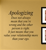 Apologizing Does not always mean that you're wrong and the other person is right. It just means that you value your relationship more than your ego. Vinyl Wall Art Decal Sticker