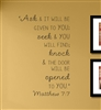 Ask & IT WILL BE GIVEN TO YOU; seek & YOU WILL FIND; knock & THE DOOR WILL BE opened TO YOU Matthew 7:7.Vinyl Wall Art Decal Sticker